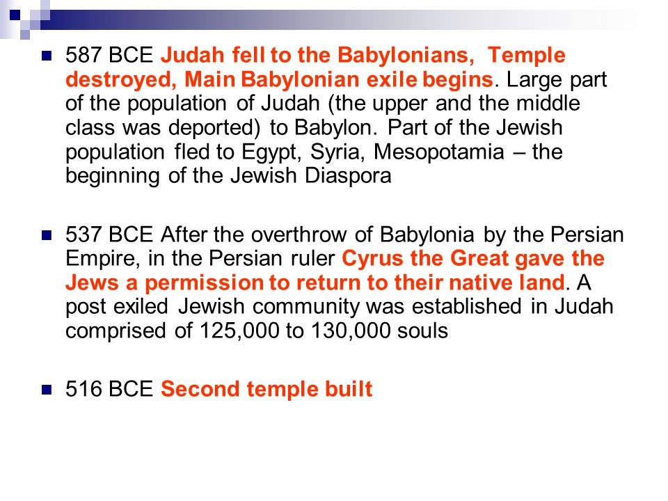 587 BCE Judah fell to the Babylonians, Temple destroyed, Main Babylonian exile begins.