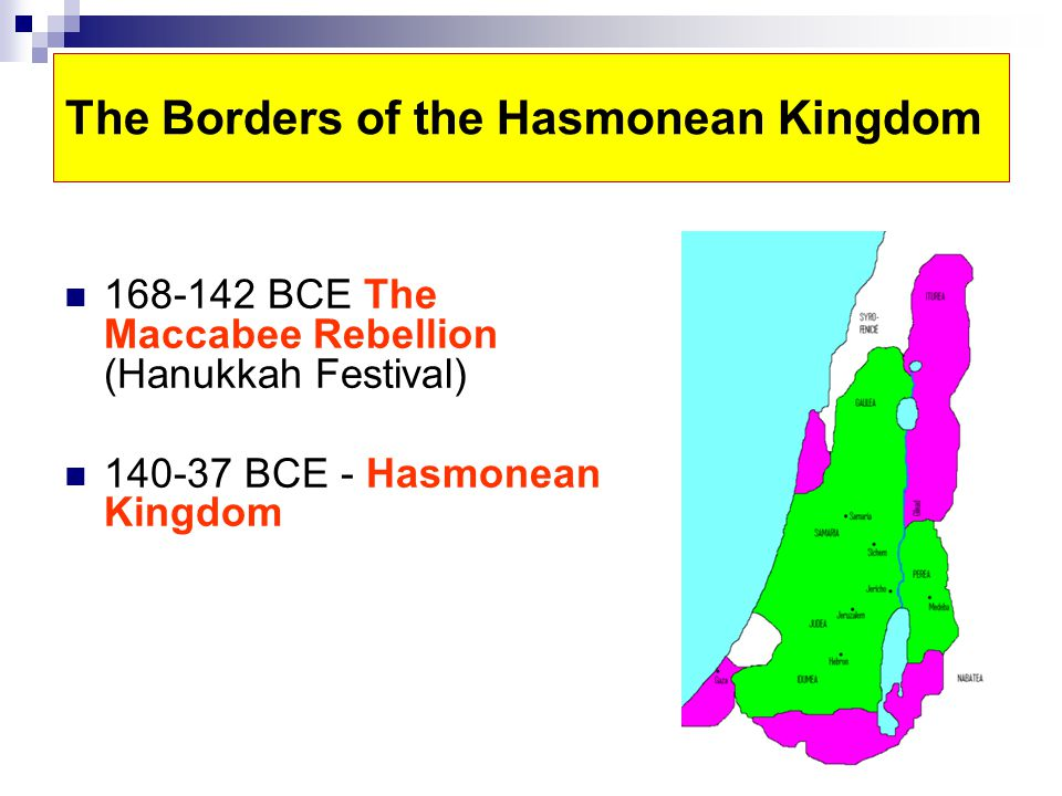 The Borders of the Hasmonean Kingdom 168-142 BCE The Maccabee Rebellion (Hanukkah Festival) 140-37 BCE - Hasmonean Kingdom