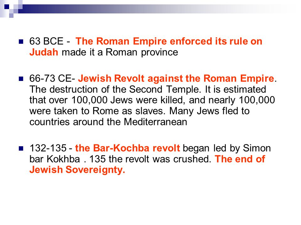 63 BCE - The Roman Empire enforced its rule on Judah made it a Roman province 66-73 CE- Jewish Revolt against the Roman Empire.
