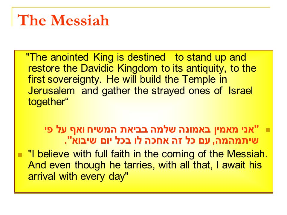 The Messiah The anointed King is destined to stand up and restore the Davidic Kingdom to its antiquity, to the first sovereignty.