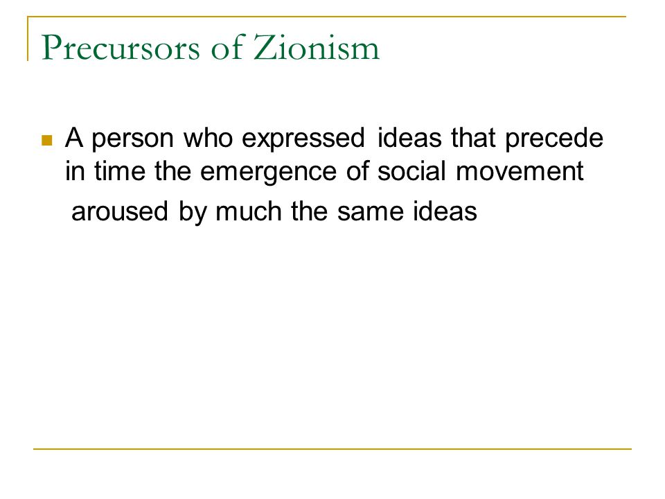 Precursors of Zionism A person who expressed ideas that precede in time the emergence of social movement aroused by much the same ideas