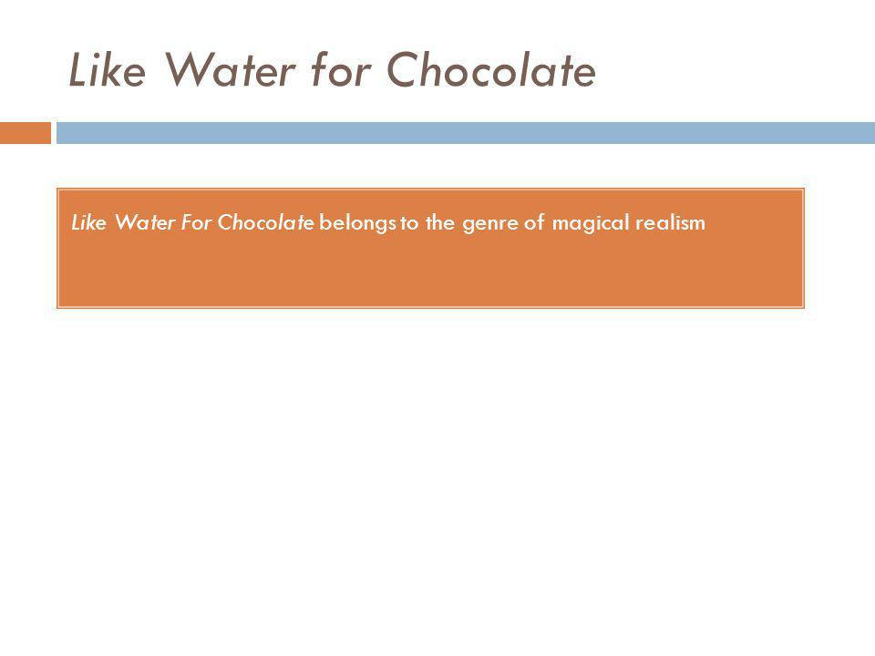 Like Water for Chocolate Like Water For Chocolate belongs to the genre of magical realism