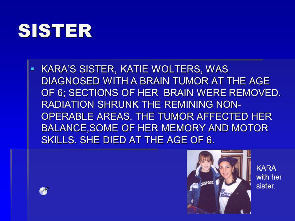 SISTER KARAS SISTER, KATIE WOLTERS, WAS DIAGNOSED WITH A BRAIN TUMOR AT THE AGE OF 6; SECTIONS OF HER BRAIN WERE REMOVED.