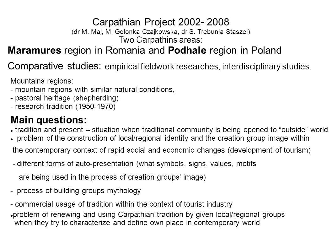 Carpathian Project 2002- 2008 (dr M. Maj, M. Golonka-Czajkowska, dr S. Trebunia-Staszel) Two Carpathins areas: Maramures region in Romania and Podhale