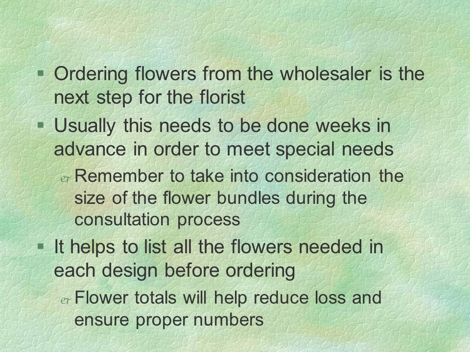 §Ordering flowers from the wholesaler is the next step for the florist §Usually this needs to be done weeks in advance in order to meet special needs Remember to take into consideration the size of the flower bundles during the consultation process §It helps to list all the flowers needed in each design before ordering Flower totals will help reduce loss and ensure proper numbers