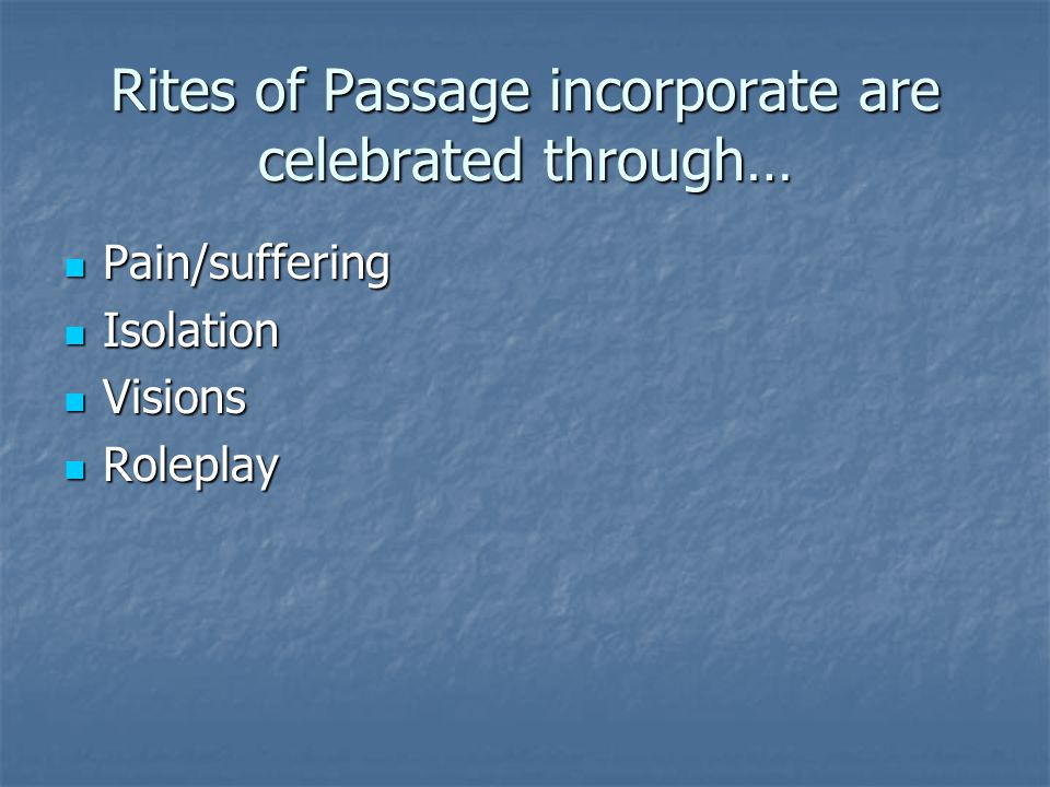 Rites of Passage incorporate are celebrated through… Pain/suffering Pain/suffering Isolation Isolation Visions Visions Roleplay Roleplay