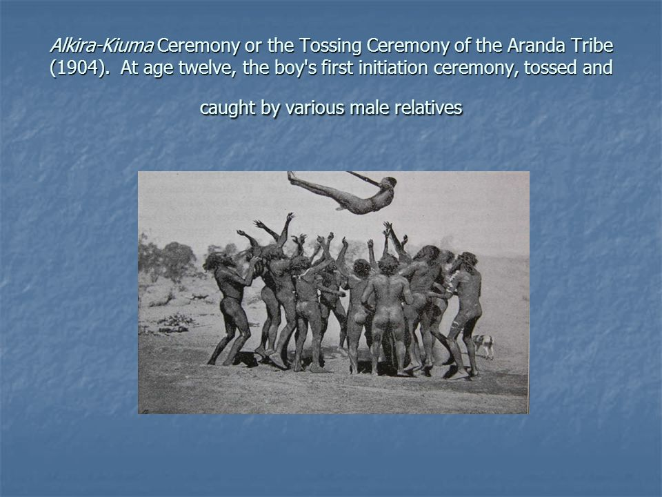 Alkira-Kiuma Ceremony or the Tossing Ceremony of the Aranda Tribe (1904). At age twelve, the boy's first initiation ceremony, tossed and caught by var