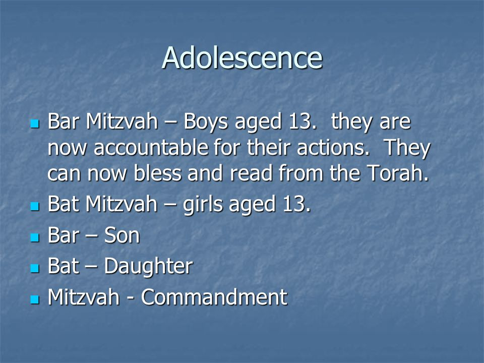 Adolescence Bar Mitzvah – Boys aged 13. they are now accountable for their actions. They can now bless and read from the Torah. Bar Mitzvah – Boys age