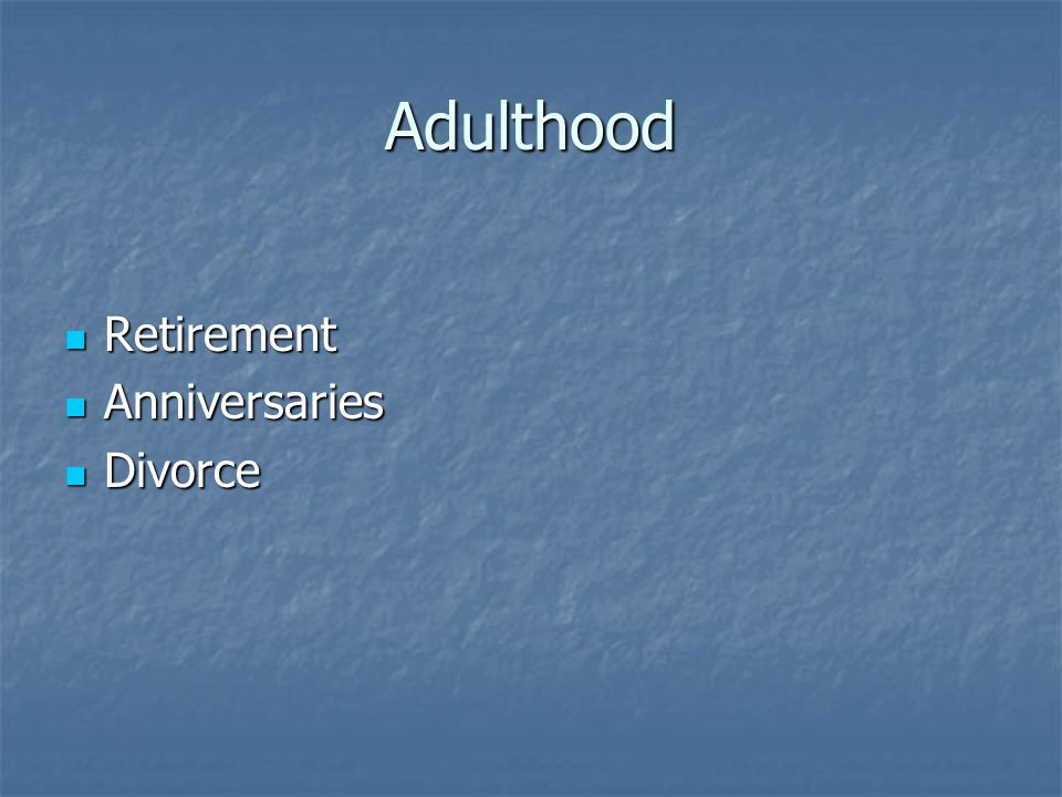 Adulthood Retirement Retirement Anniversaries Anniversaries Divorce Divorce