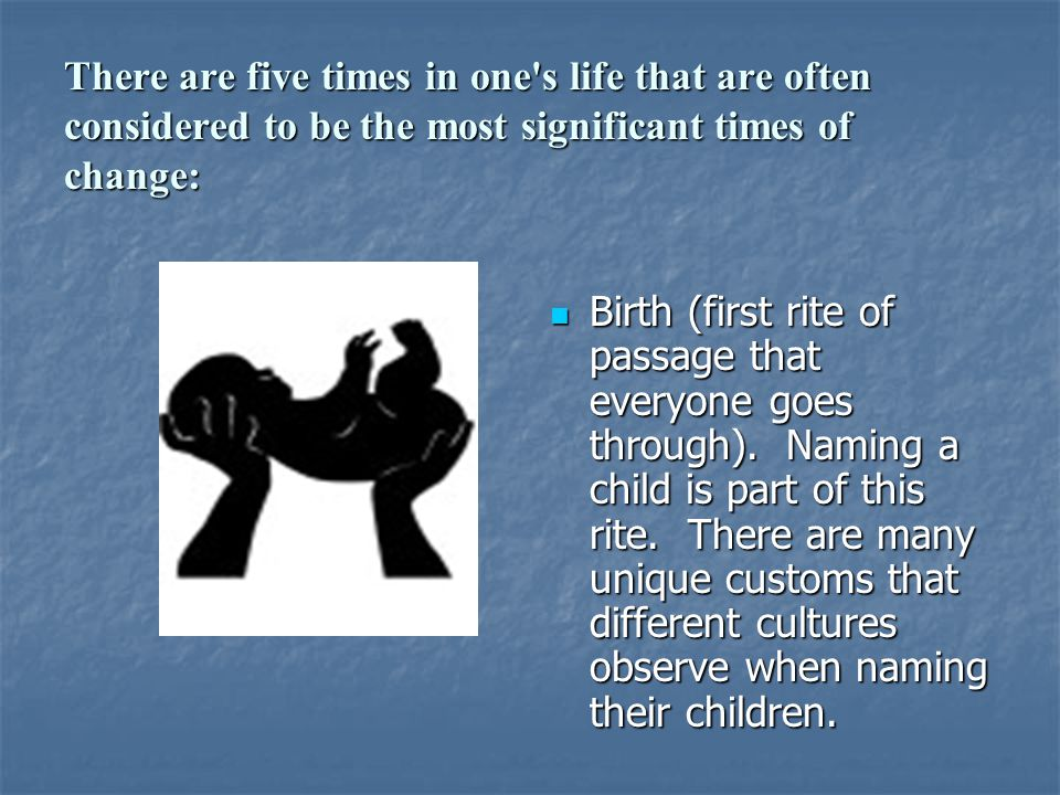 There are five times in one's life that are often considered to be the most significant times of change: Birth (first rite of passage that everyone go