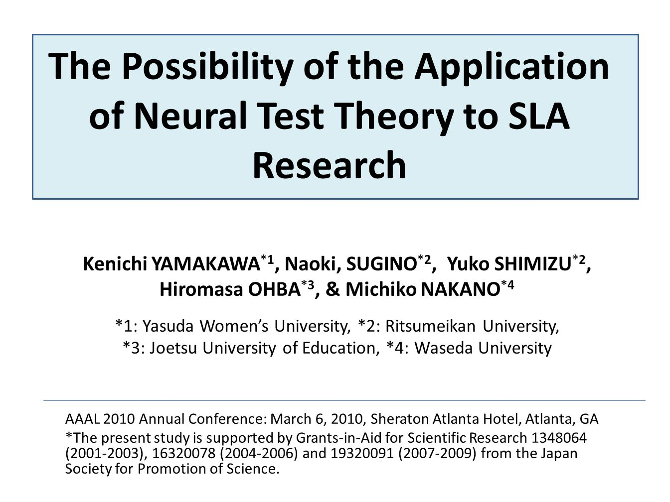 The Possibility of the Application of Neural Test Theory to SLA Research Kenichi YAMAKAWA *1, Naoki, SUGINO *2, Yuko SHIMIZU *2, Hiromasa OHBA *3, & Michiko NAKANO *4 *1: Yasuda Womens University, *2: Ritsumeikan University, *3: Joetsu University of Education, *4: Waseda University AAAL 2010 Annual Conference: March 6, 2010, Sheraton Atlanta Hotel, Atlanta, GA *The present study is supported by Grants-in-Aid for Scientific Research 1348064 (2001-2003), 16320078 (2004-2006) and 19320091 (2007-2009) from the Japan Society for Promotion of Science.