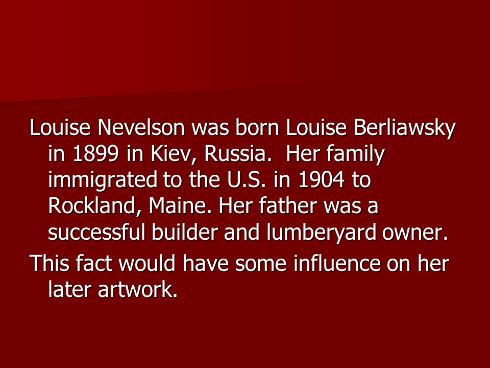 Louise Nevelson was born Louise Berliawsky in 1899 in Kiev, Russia.