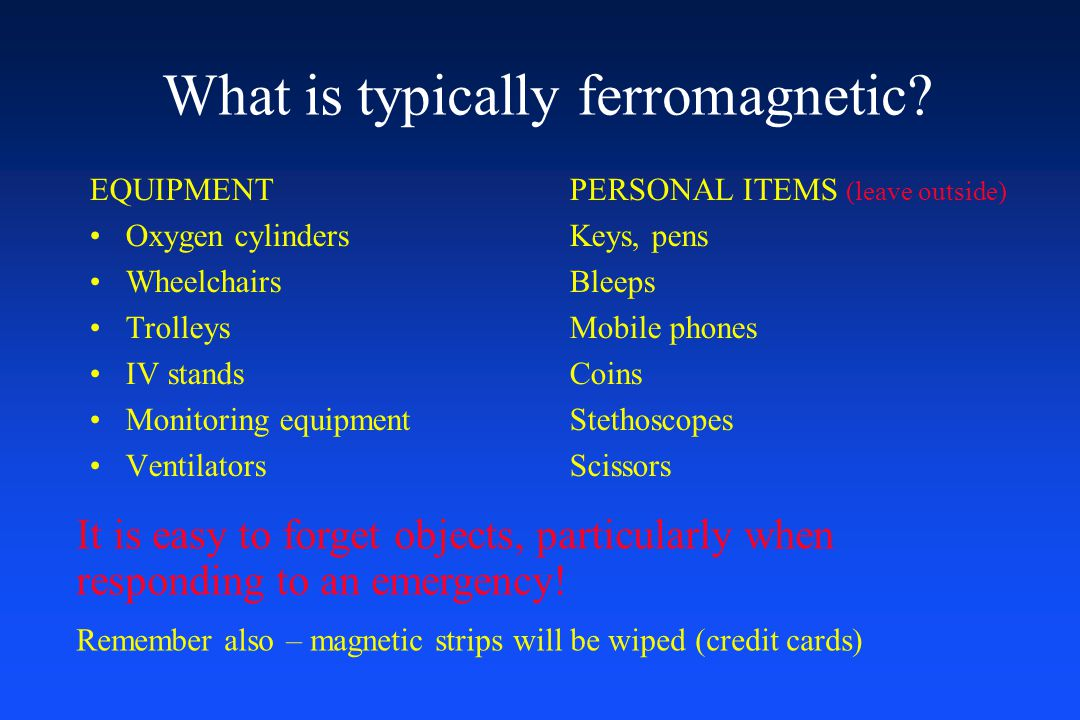 What is typically ferromagnetic? EQUIPMENTPERSONAL ITEMS (leave outside) Oxygen cylindersKeys, pens WheelchairsBleeps TrolleysMobile phones IV standsC