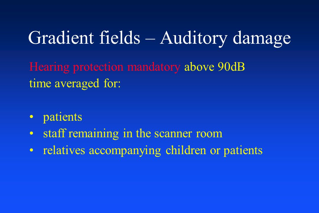 Hearing protection mandatory above 90dB time averaged for: patients staff remaining in the scanner room relatives accompanying children or patients Gr