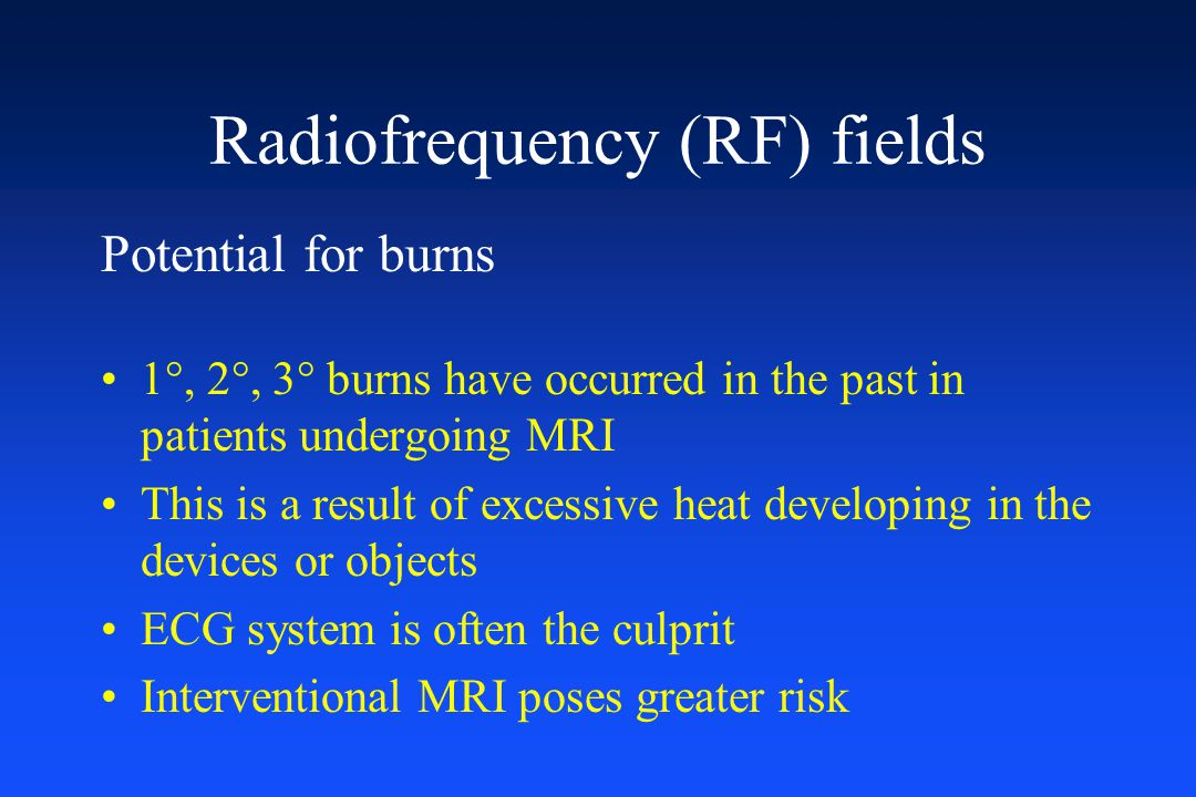 Radiofrequency (RF) fields Potential for burns 1°, 2°, 3° burns have occurred in the past in patients undergoing MRI This is a result of excessive hea