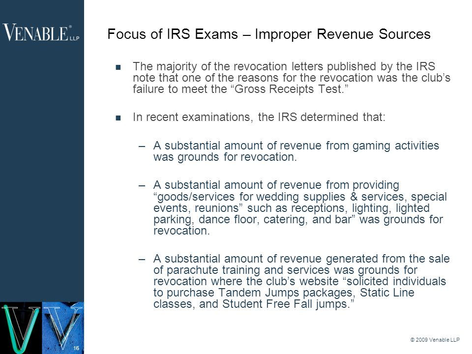 16 © 2009 Venable LLP Focus of IRS Exams – Improper Revenue Sources The majority of the revocation letters published by the IRS note that one of the reasons for the revocation was the clubs failure to meet the Gross Receipts Test.