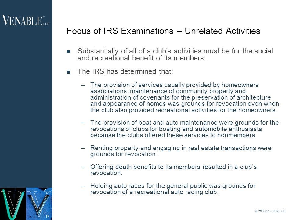 17 © 2009 Venable LLP Focus of IRS Examinations – Unrelated Activities Substantially of all of a clubs activities must be for the social and recreational benefit of its members.