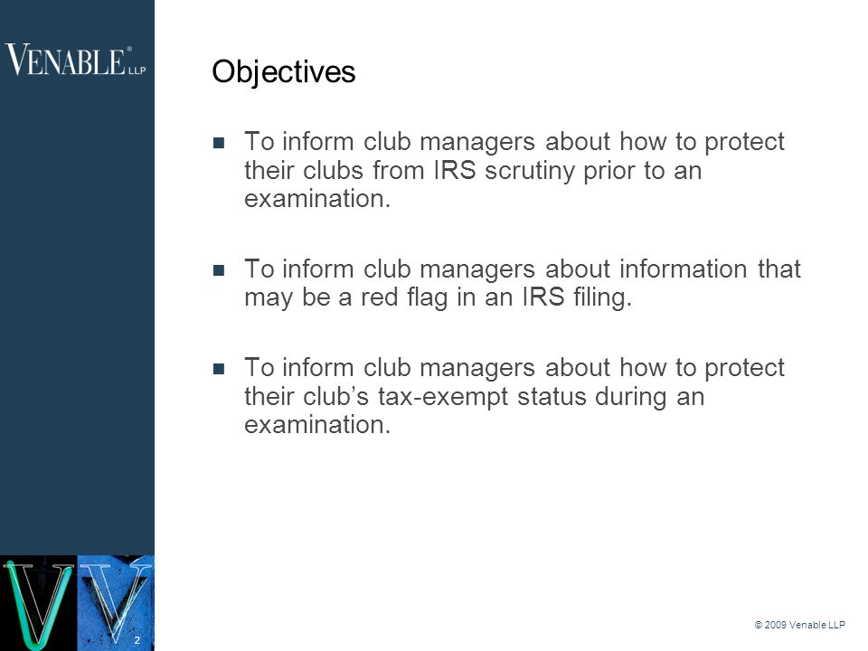 2 © 2009 Venable LLP Objectives To inform club managers about how to protect their clubs from IRS scrutiny prior to an examination.