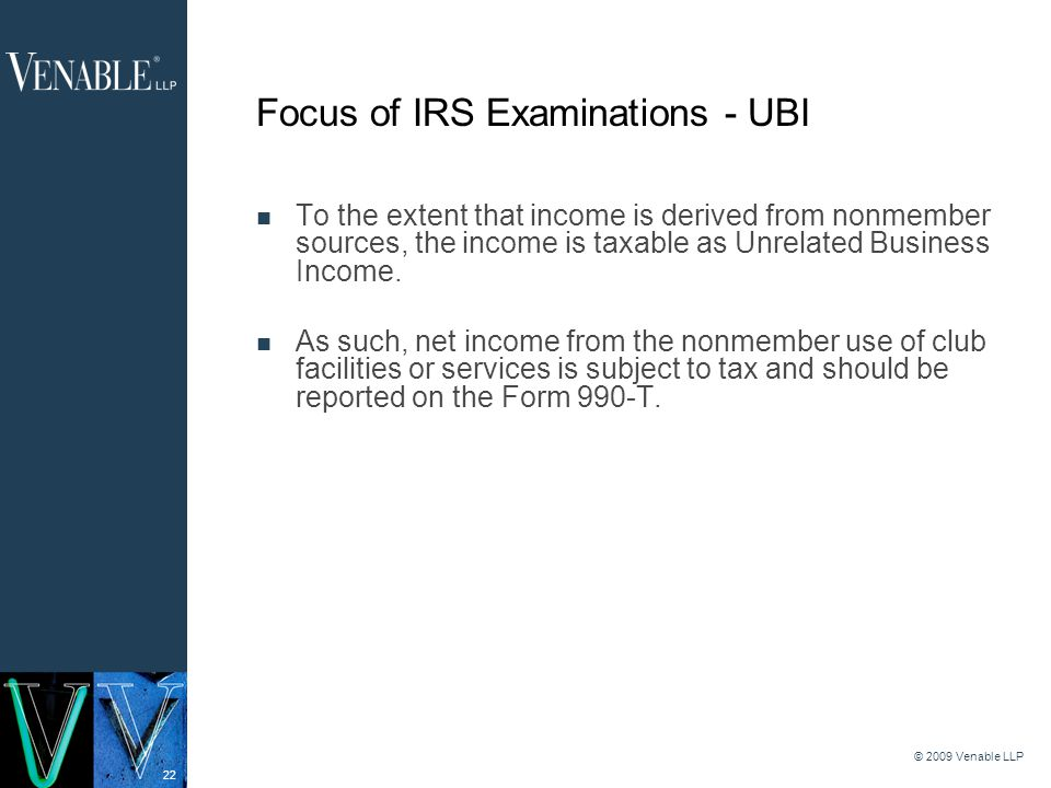 22 © 2009 Venable LLP Focus of IRS Examinations - UBI To the extent that income is derived from nonmember sources, the income is taxable as Unrelated Business Income.