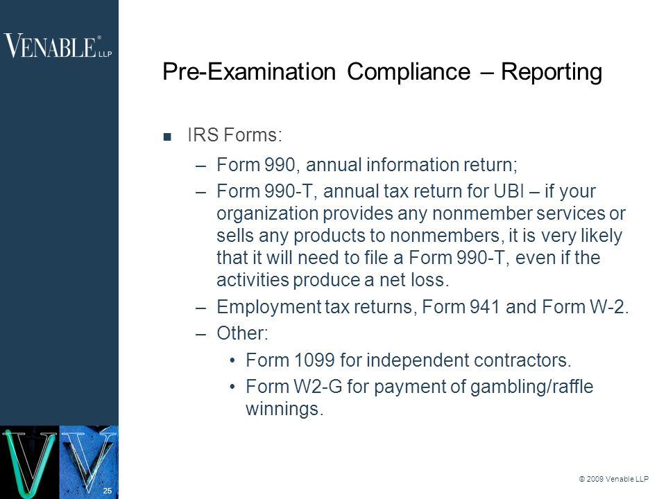 25 © 2009 Venable LLP Pre-Examination Compliance – Reporting IRS Forms: –Form 990, annual information return; –Form 990-T, annual tax return for UBI – if your organization provides any nonmember services or sells any products to nonmembers, it is very likely that it will need to file a Form 990-T, even if the activities produce a net loss.