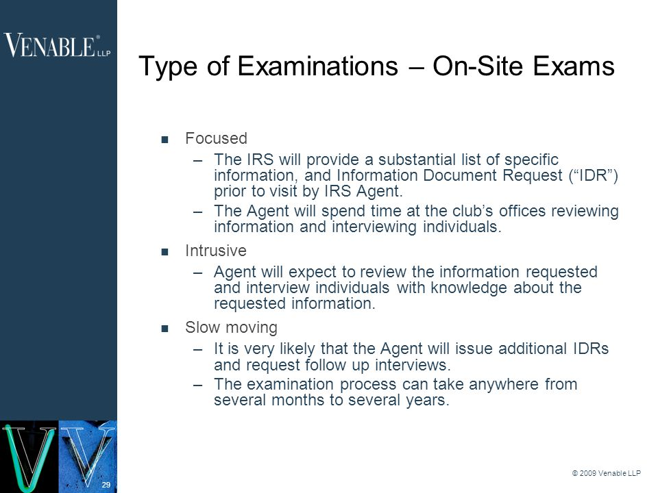 29 © 2009 Venable LLP Type of Examinations – On-Site Exams Focused –The IRS will provide a substantial list of specific information, and Information Document Request (IDR) prior to visit by IRS Agent.