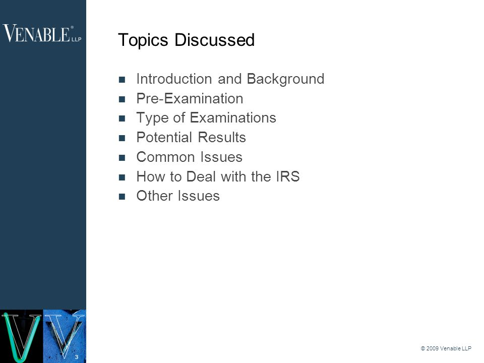 3 © 2009 Venable LLP Topics Discussed Introduction and Background Pre-Examination Type of Examinations Potential Results Common Issues How to Deal with the IRS Other Issues