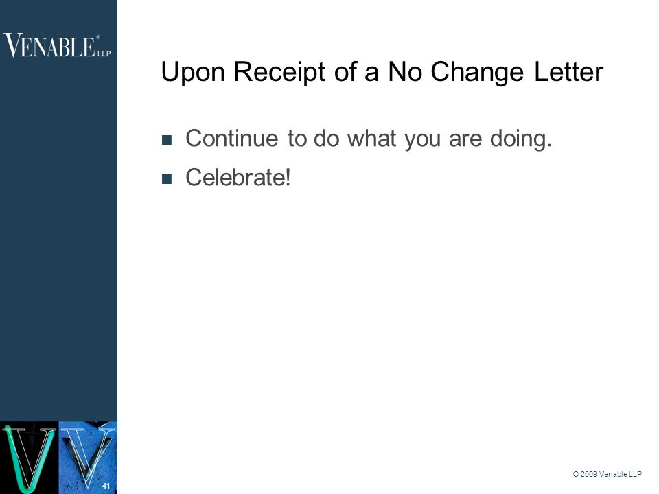 41 © 2009 Venable LLP Upon Receipt of a No Change Letter Continue to do what you are doing.