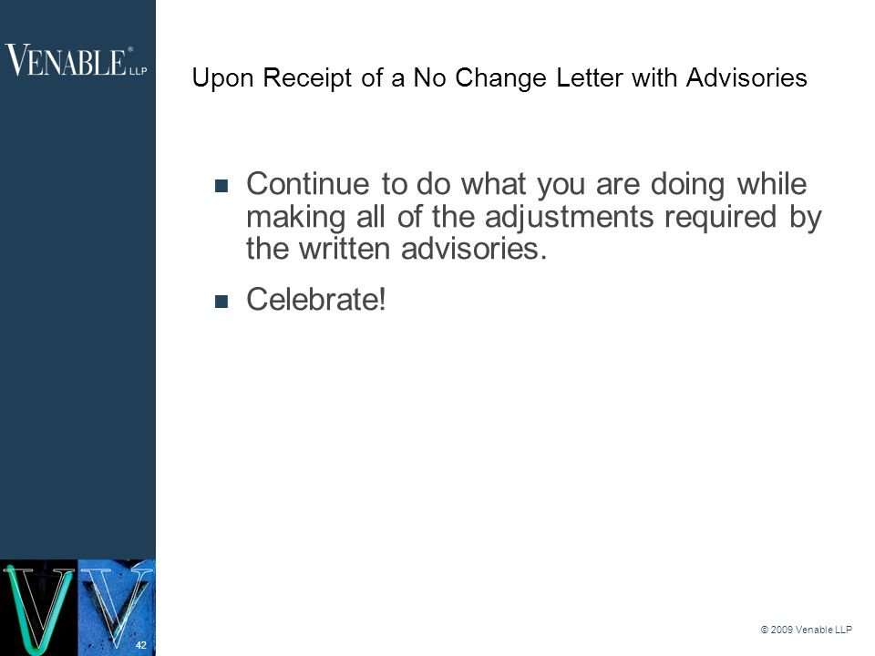 42 © 2009 Venable LLP Upon Receipt of a No Change Letter with Advisories Continue to do what you are doing while making all of the adjustments required by the written advisories.