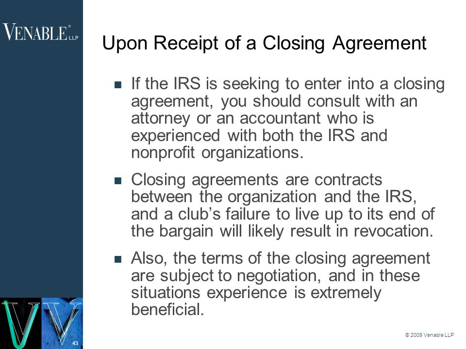 43 © 2009 Venable LLP Upon Receipt of a Closing Agreement If the IRS is seeking to enter into a closing agreement, you should consult with an attorney or an accountant who is experienced with both the IRS and nonprofit organizations.