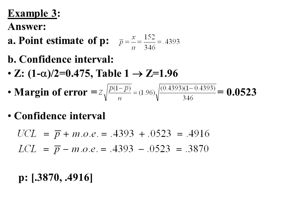 Example 3: Answer: a. Point estimate of p: b. Confidence interval: Z: (1- )/2=0.475, Table 1 Z=1.96 Margin of error = = 0.0523 Confidence interval p:
