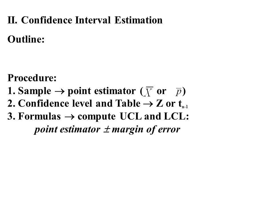 II. Confidence Interval Estimation Outline: Procedure: 1. Sample point estimator ( or ) 2. Confidence level and Table Z or t n-1 3. Formulas compute U