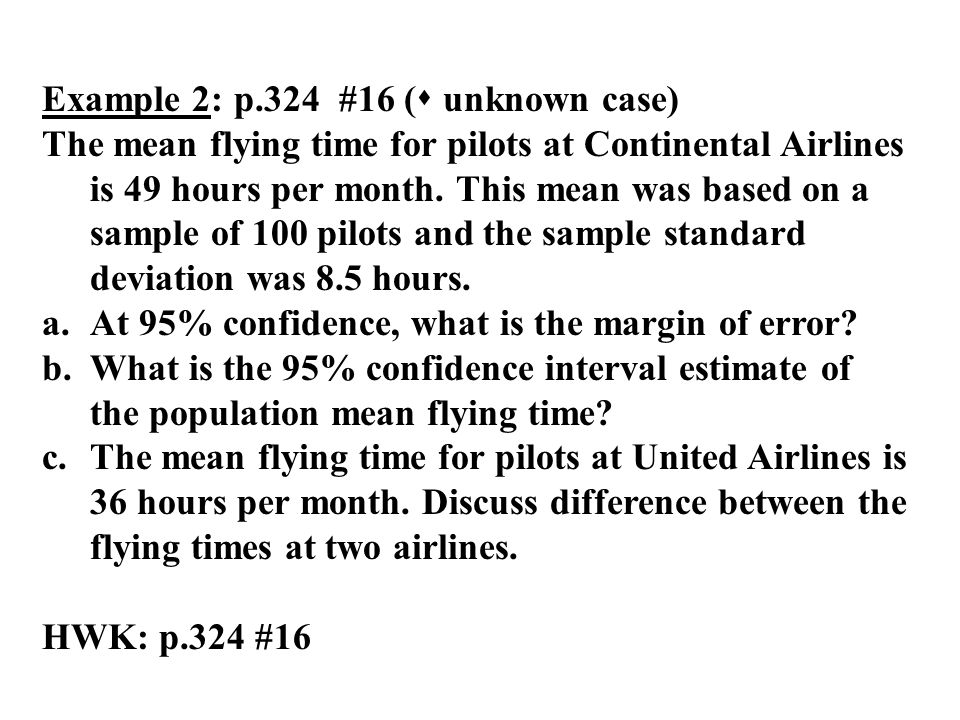 Example 2:p.324 #16 ( unknown case) The mean flying time for pilots at Continental Airlines is 49 hours per month. This mean was based on a sample of