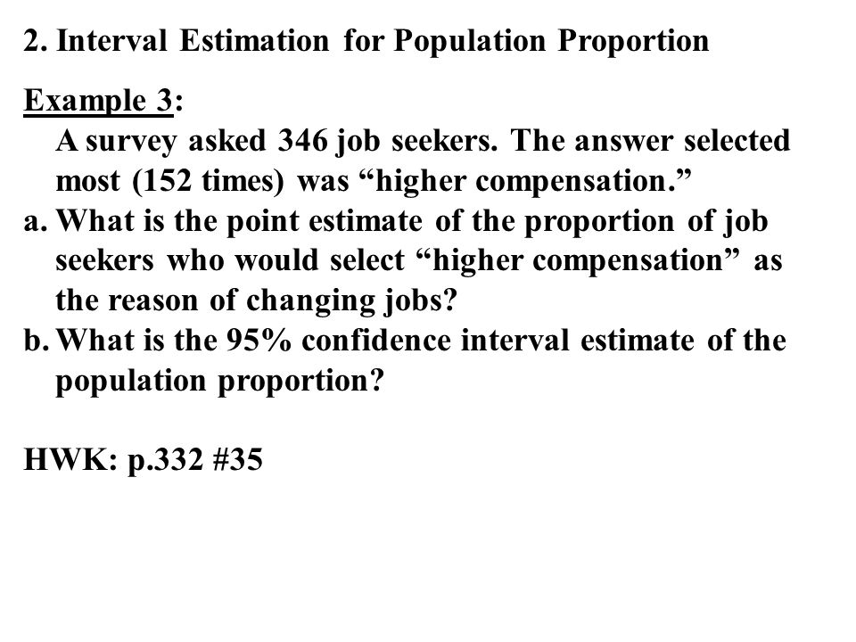 2. Interval Estimation for Population Proportion Example 3: A survey asked 346 job seekers. The answer selected most (152 times) was higher compensati