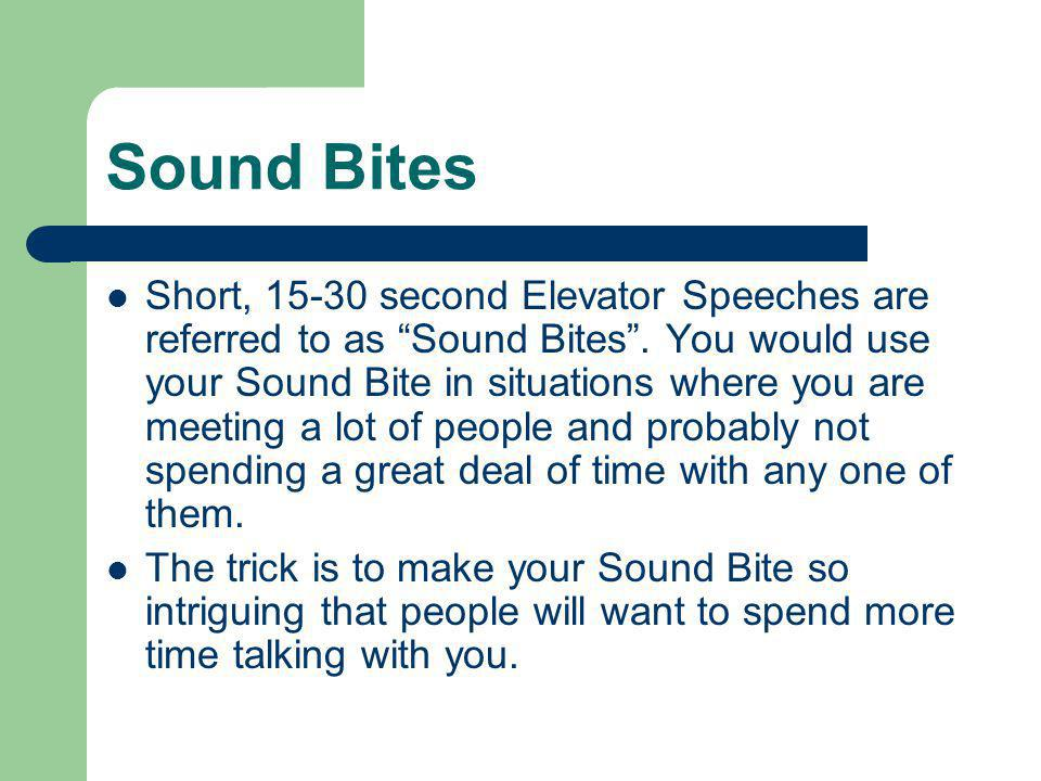 Sound Bites Short, 15-30 second Elevator Speeches are referred to as Sound Bites. You would use your Sound Bite in situations where you are meeting a