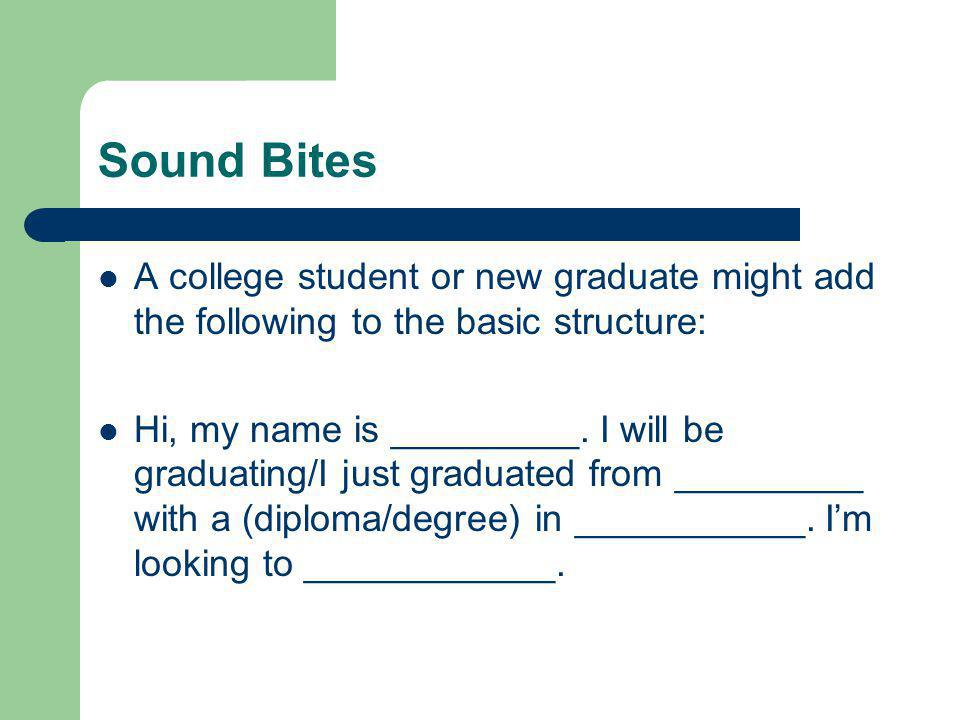 Sound Bites A college student or new graduate might add the following to the basic structure: Hi, my name is _________. I will be graduating/I just gr