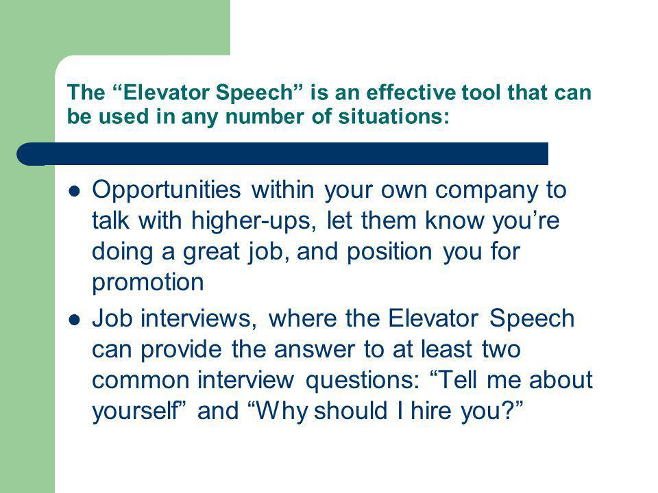 The Elevator Speech is an effective tool that can be used in any number of situations: Opportunities within your own company to talk with higher-ups, let them know youre doing a great job, and position you for promotion Job interviews, where the Elevator Speech can provide the answer to at least two common interview questions: Tell me about yourself and Why should I hire you?