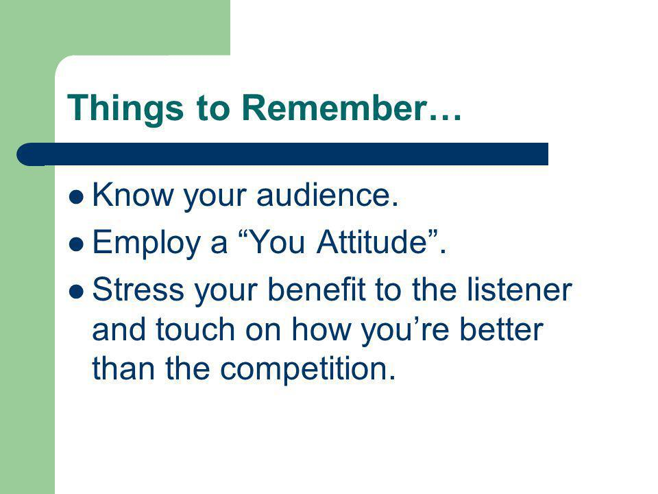 Things to Remember… Know your audience. Employ a You Attitude. Stress your benefit to the listener and touch on how youre better than the competition.