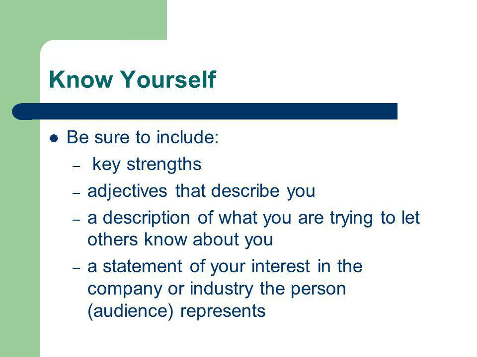 Know Yourself Be sure to include: – key strengths – adjectives that describe you – a description of what you are trying to let others know about you –