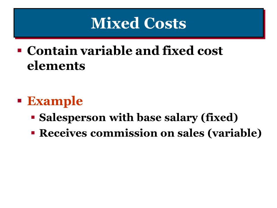 Mixed Costs Contain variable and fixed cost elements Example Salesperson with base salary (fixed) Receives commission on sales (variable)