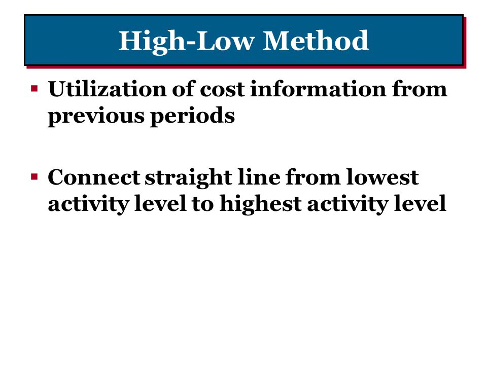 High-Low Method Utilization of cost information from previous periods Connect straight line from lowest activity level to highest activity level