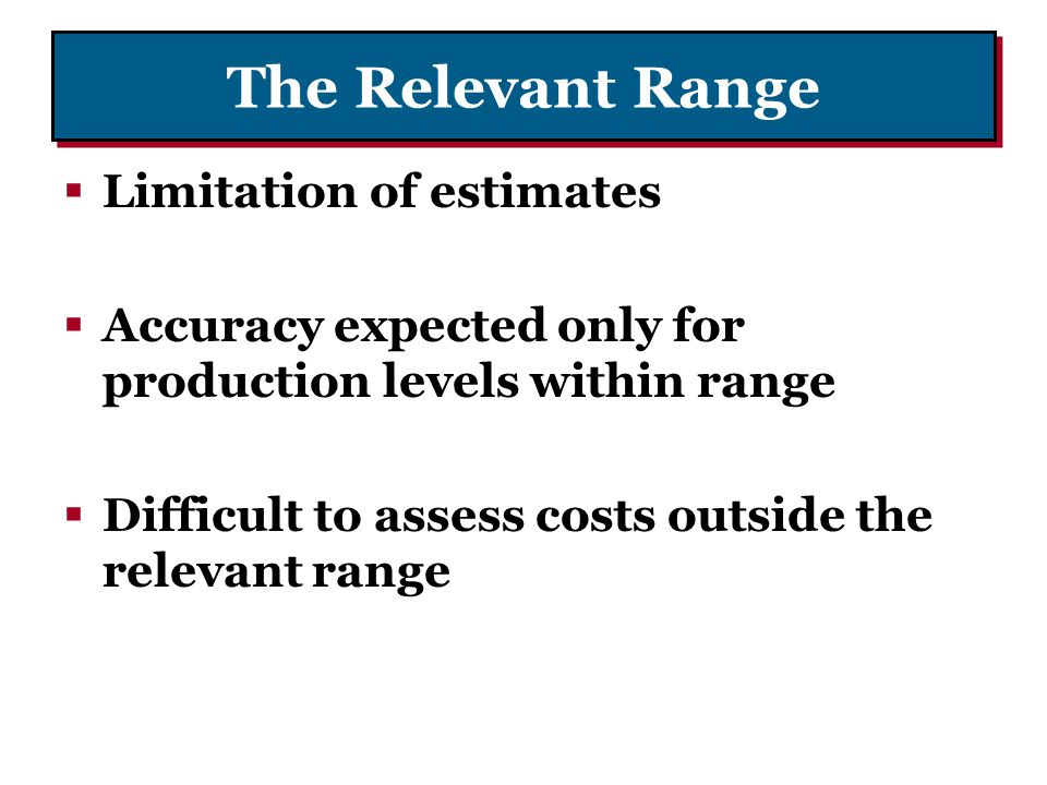 The Relevant Range Limitation of estimates Accuracy expected only for production levels within range Difficult to assess costs outside the relevant ra