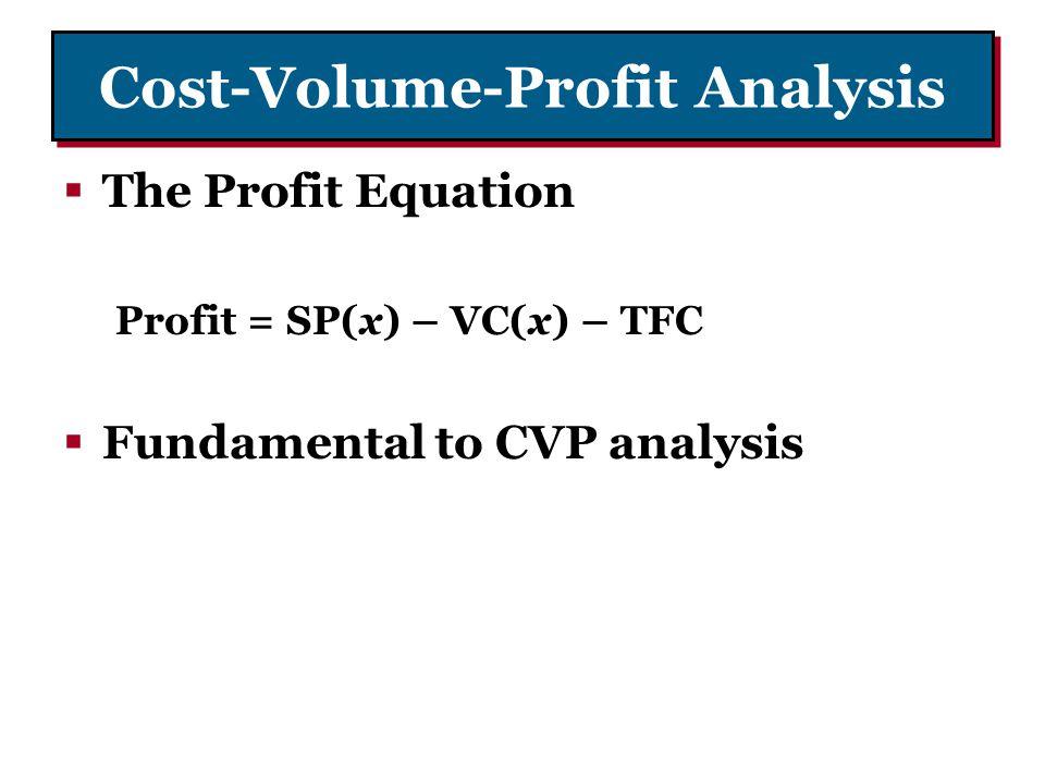 Cost-Volume-Profit Analysis The Profit Equation Profit = SP(x) – VC(x) – TFC Fundamental to CVP analysis