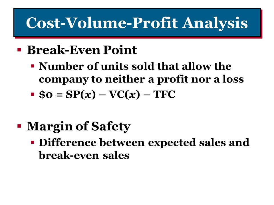 Cost-Volume-Profit Analysis Break-Even Point Number of units sold that allow the company to neither a profit nor a loss $0 = SP(x) – VC(x) – TFC Margi