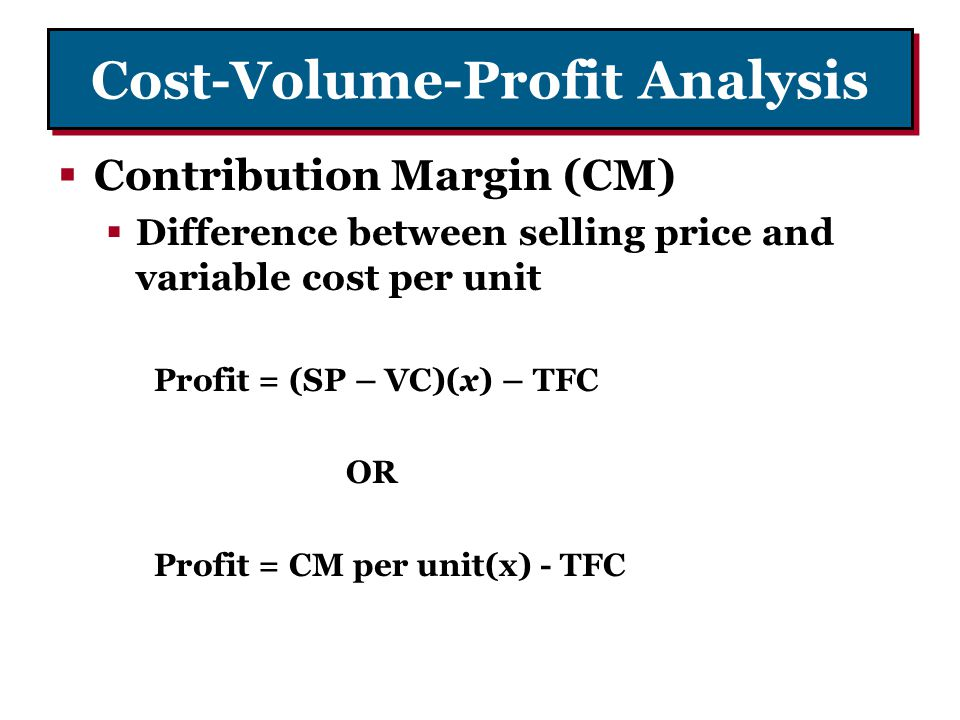 Cost-Volume-Profit Analysis Contribution Margin (CM) Difference between selling price and variable cost per unit Profit = (SP – VC)(x) – TFC OR Profit