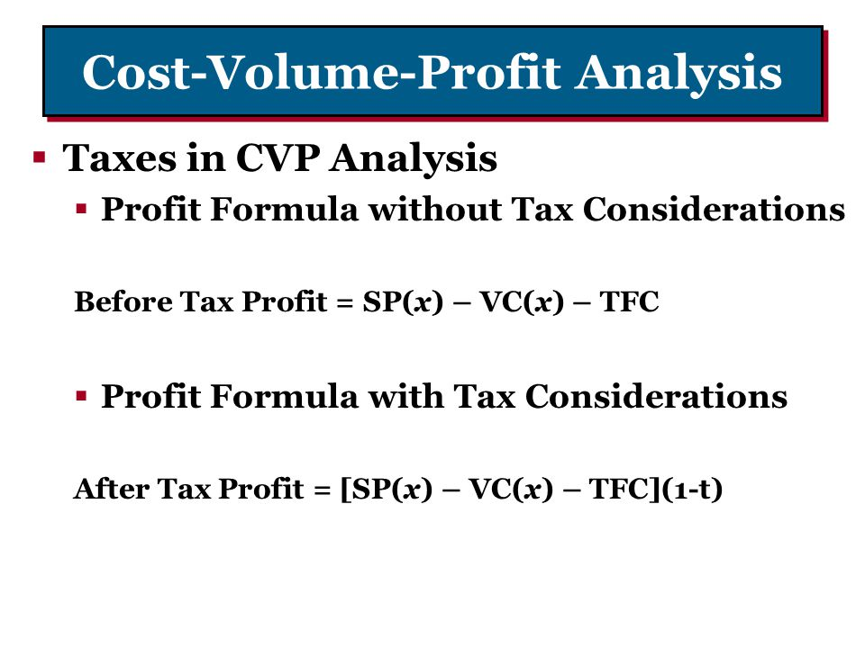 Cost-Volume-Profit Analysis Taxes in CVP Analysis Profit Formula without Tax Considerations Before Tax Profit = SP(x) – VC(x) – TFC Profit Formula wit