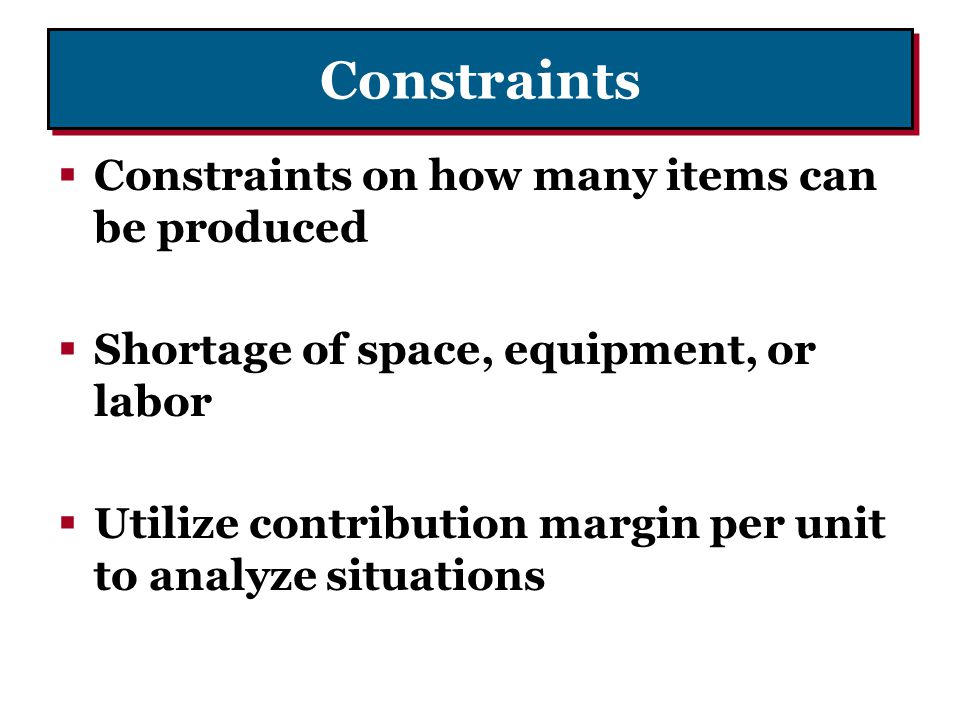 Constraints Constraints on how many items can be produced Shortage of space, equipment, or labor Utilize contribution margin per unit to analyze situa
