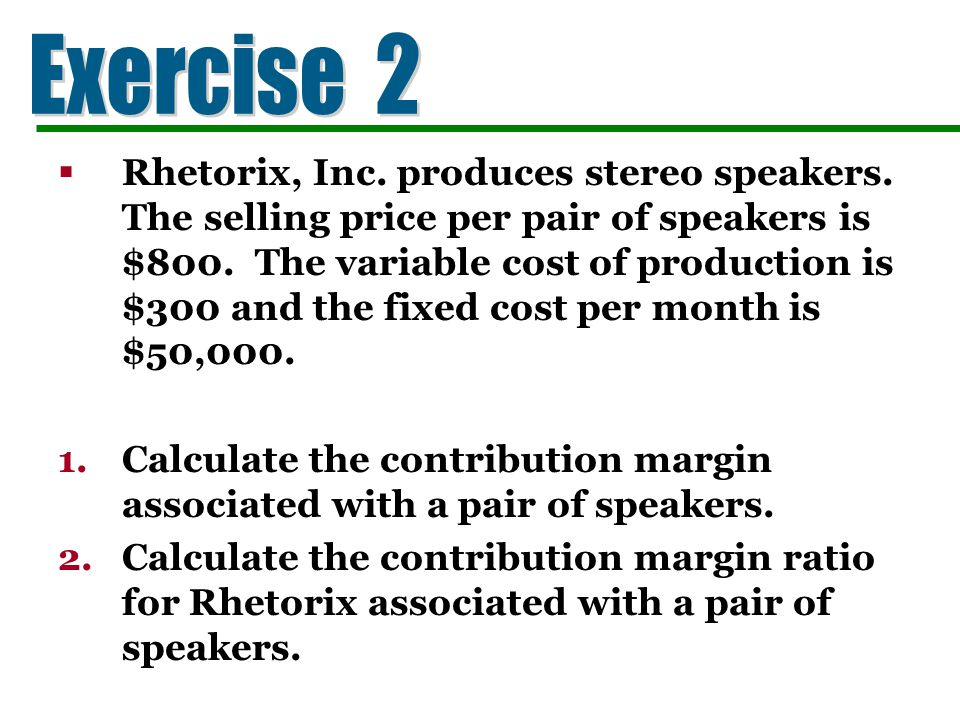 Rhetorix, Inc. produces stereo speakers. The selling price per pair of speakers is $800. The variable cost of production is $300 and the fixed cost pe