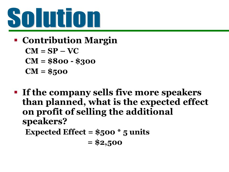 Contribution Margin CM = SP – VC CM = $800 - $300 CM = $500 If the company sells five more speakers than planned, what is the expected effect on profi