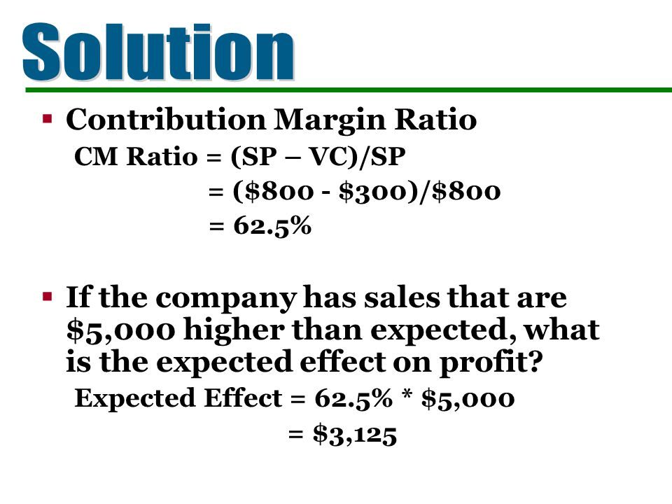 Contribution Margin Ratio CM Ratio = (SP – VC)/SP = ($800 - $300)/$800 = 62.5% If the company has sales that are $5,000 higher than expected, what is