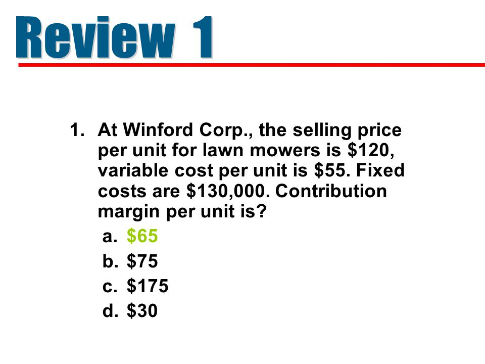 1.At Winford Corp., the selling price per unit for lawn mowers is $120, variable cost per unit is $55. Fixed costs are $130,000. Contribution margin p